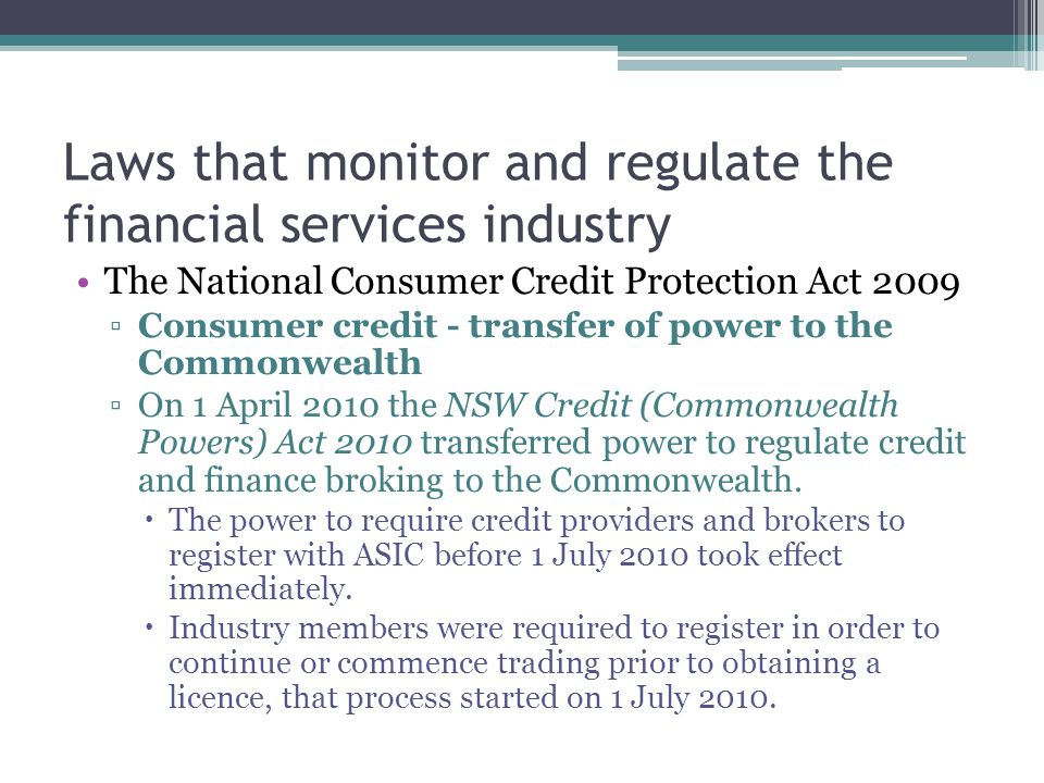 Laws that monitor and regulate the financial services industry The National Consumer Credit Protection Act 2009 ▫Consumer credit - transfer of power t