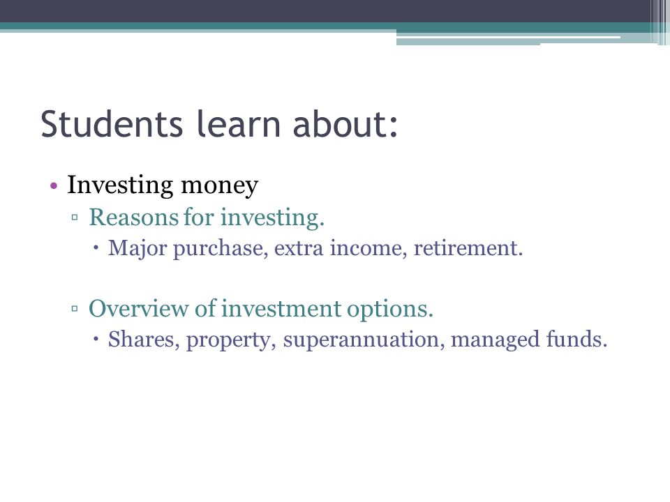 Students learn about: Investing money ▫Reasons for investing.  Major purchase, extra income, retirement. ▫Overview of investment options.  Shares, p