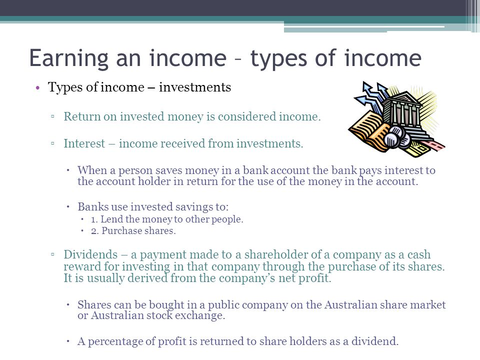 Earning an income – types of income Types of income – investments ▫Return on invested money is considered income. ▫Interest – income received from inv