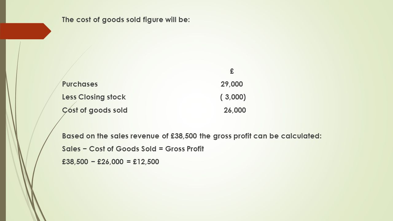 The cost of goods sold figure will be: £ Purchases 29,000 Less Closing stock ( 3,000) Cost of goods sold 26,000 Based on the sales revenue of £38,500 the gross profit can be calculated: Sales − Cost of Goods Sold = Gross Profit £38,500 − £26,000 = £12,500