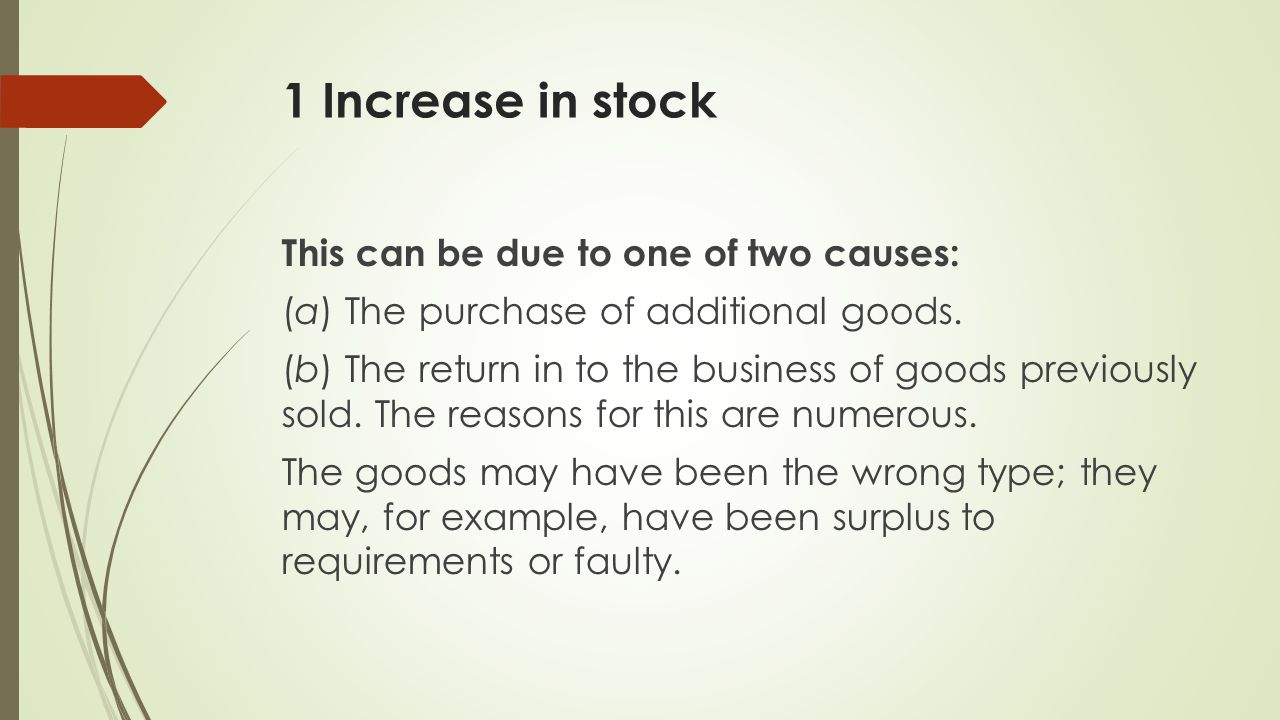 1 Increase in stock This can be due to one of two causes: (a) The purchase of additional goods.