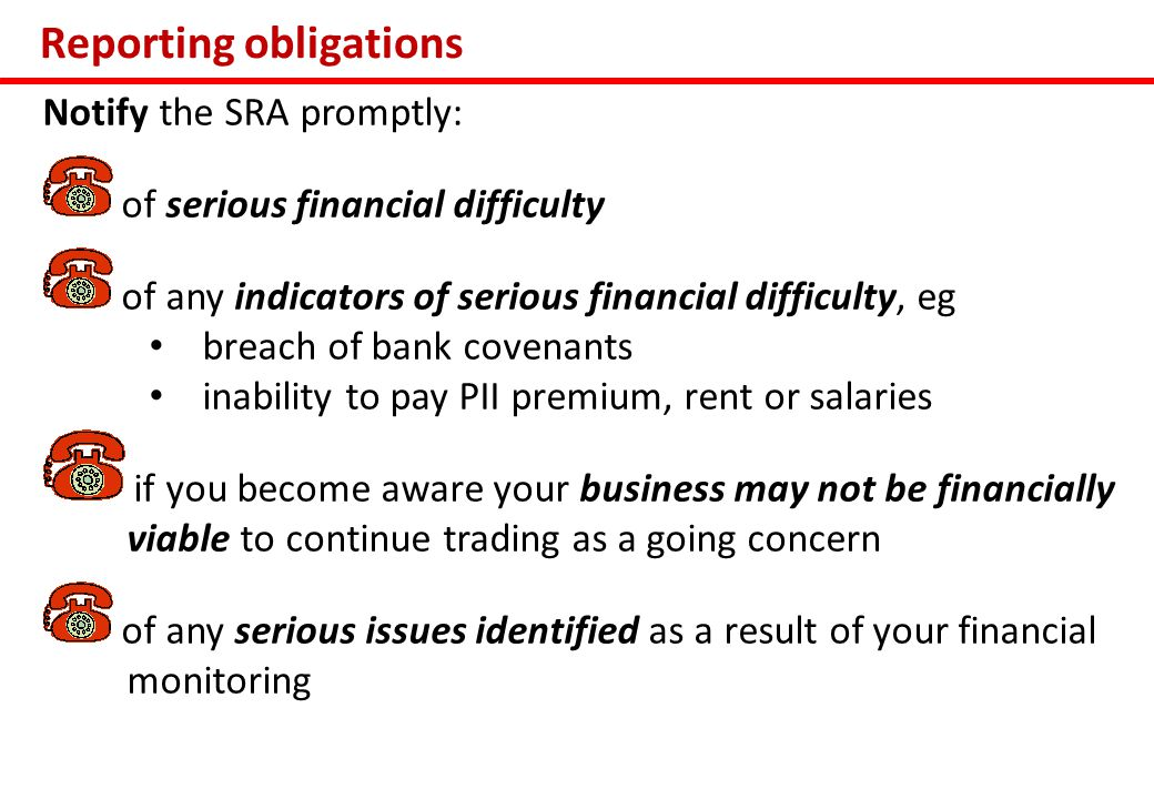 Reporting obligations Notify the SRA promptly: of serious financial difficulty of any indicators of serious financial difficulty, eg breach of bank covenants inability to pay PII premium, rent or salaries if you become aware your business may not be financially viable to continue trading as a going concern of any serious issues identified as a result of your financial monitoring