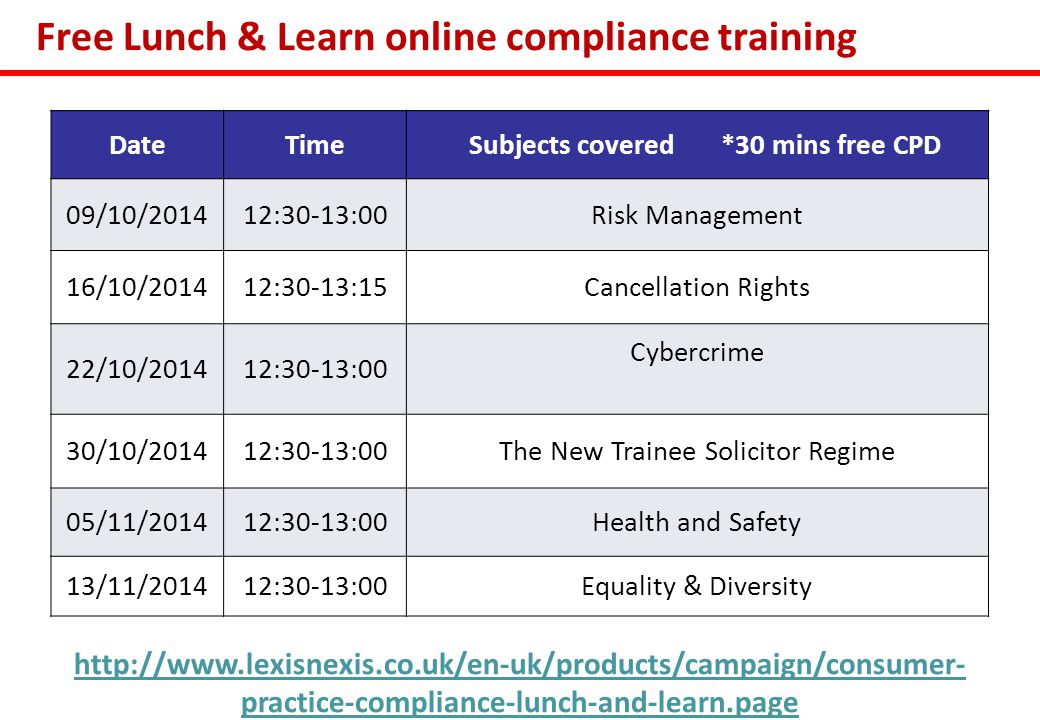 Free Lunch & Learn online compliance training DateTime Subjects covered *30 mins free CPD 09/10/201412:30-13:00Risk Management 16/10/201412:30-13:15Cancellation Rights 22/10/201412:30-13:00 Cybercrime 30/10/201412:30-13:00The New Trainee Solicitor Regime 05/11/201412:30-13:00Health and Safety 13/11/201412:30-13:00Equality & Diversity http://www.lexisnexis.co.uk/en-uk/products/campaign/consumer- practice-compliance-lunch-and-learn.page