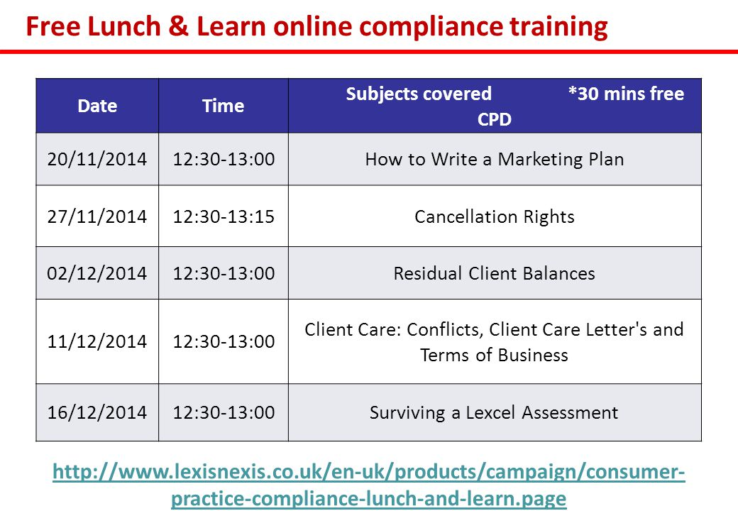 Free Lunch & Learn online compliance training DateTime Subjects covered *30 mins free CPD 20/11/201412:30-13:00How to Write a Marketing Plan 27/11/201412:30-13:15Cancellation Rights 02/12/201412:30-13:00Residual Client Balances 11/12/201412:30-13:00 Client Care: Conflicts, Client Care Letter s and Terms of Business 16/12/201412:30-13:00Surviving a Lexcel Assessment http://www.lexisnexis.co.uk/en-uk/products/campaign/consumer- practice-compliance-lunch-and-learn.page