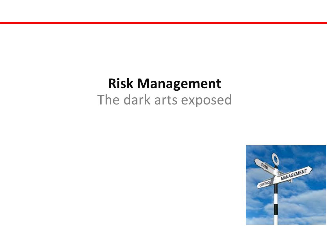 Risk Management The dark arts exposed