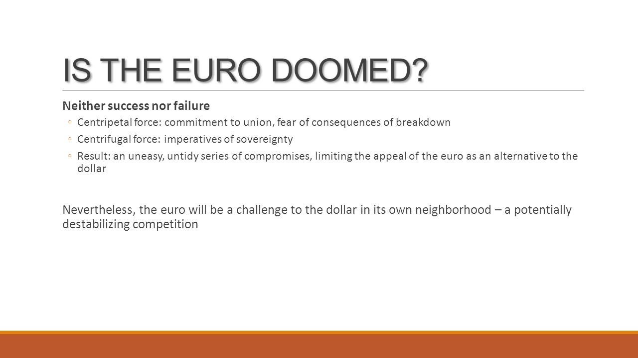 IS THE EURO DOOMED? Neither success nor failure ◦Centripetal force: commitment to union, fear of consequences of breakdown ◦Centrifugal force: imperat