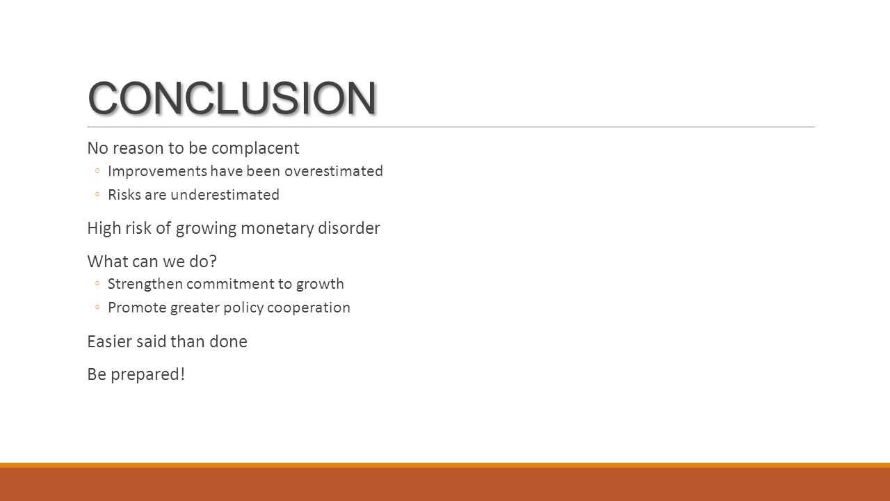 CONCLUSION No reason to be complacent ◦Improvements have been overestimated ◦Risks are underestimated High risk of growing monetary disorder What can we do.