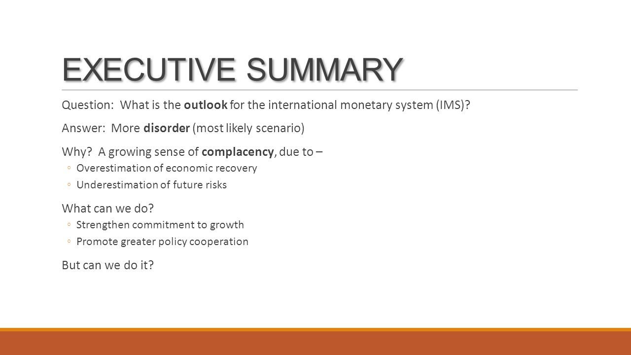 EXECUTIVE SUMMARY Question: What is the outlook for the international monetary system (IMS)? Answer: More disorder (most likely scenario) Why? A growi