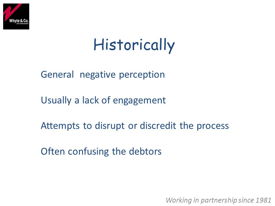 Historically General negative perception Usually a lack of engagement Attempts to disrupt or discredit the process Often confusing the debtors