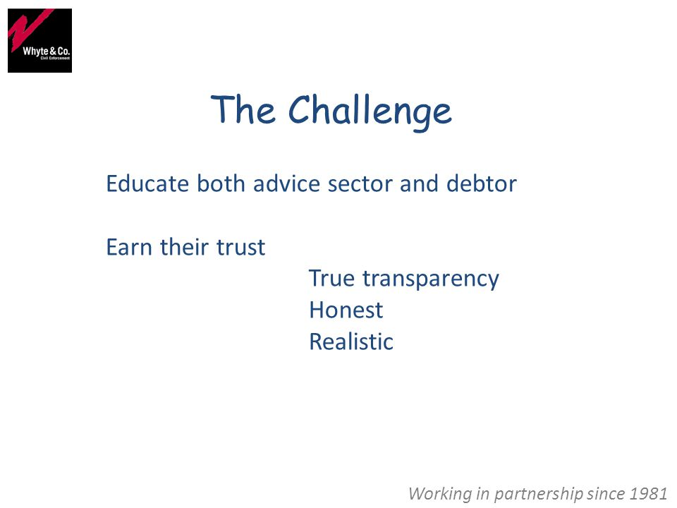 Working in partnership since 1981 The Challenge Educate both advice sector and debtor Earn their trust True transparency Honest Realistic