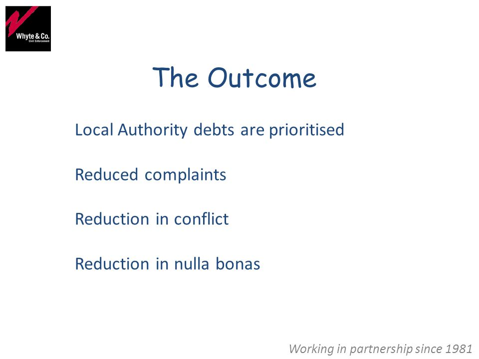 Working in partnership since 1981 The Outcome Local Authority debts are prioritised Reduced complaints Reduction in conflict Reduction in nulla bonas