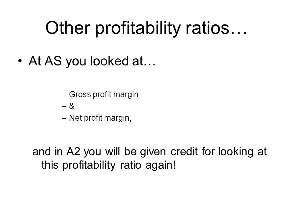 Other profitability ratios… At AS you looked at… –Gross profit margin –& –Net profit margin, and in A2 you will be given credit for looking at this pr