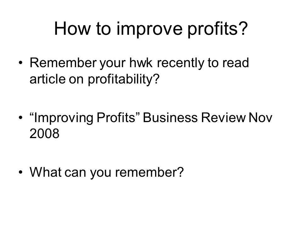 """How to improve profits? Remember your hwk recently to read article on profitability? """"Improving Profits"""" Business Review Nov 2008 What can you remembe"""