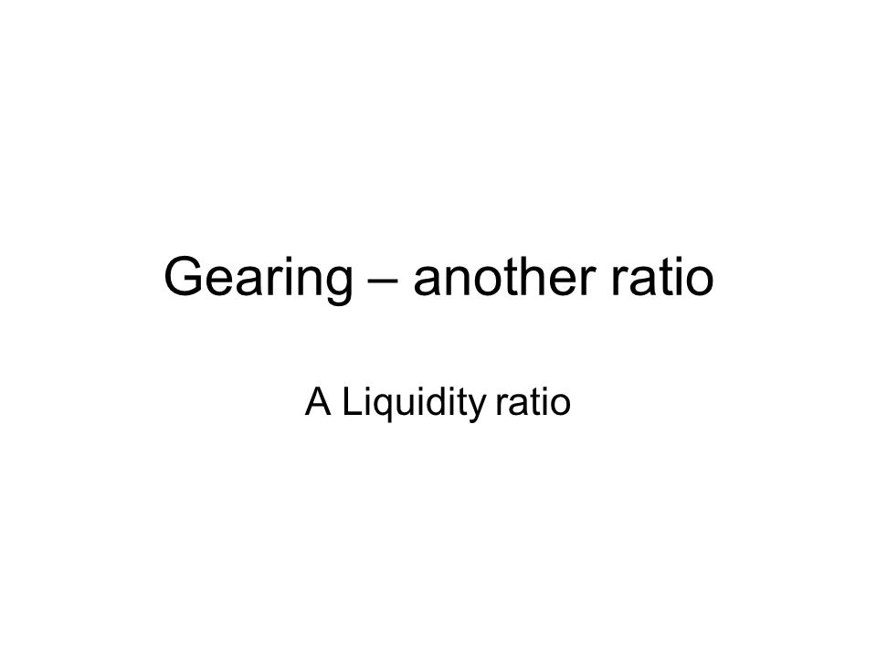 Gearing – another ratio A Liquidity ratio