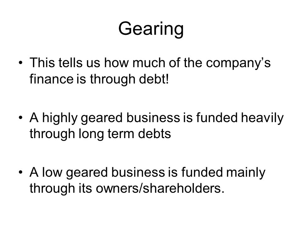 Gearing This tells us how much of the company's finance is through debt! A highly geared business is funded heavily through long term debts A low gear