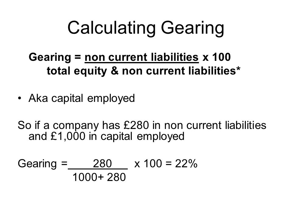 Calculating Gearing Gearing = non current liabilities x 100 total equity & non current liabilities* Aka capital employed So if a company has £280 in n