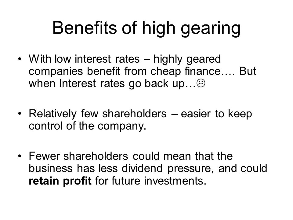 Benefits of high gearing With low interest rates – highly geared companies benefit from cheap finance…. But when Interest rates go back up…  Relative