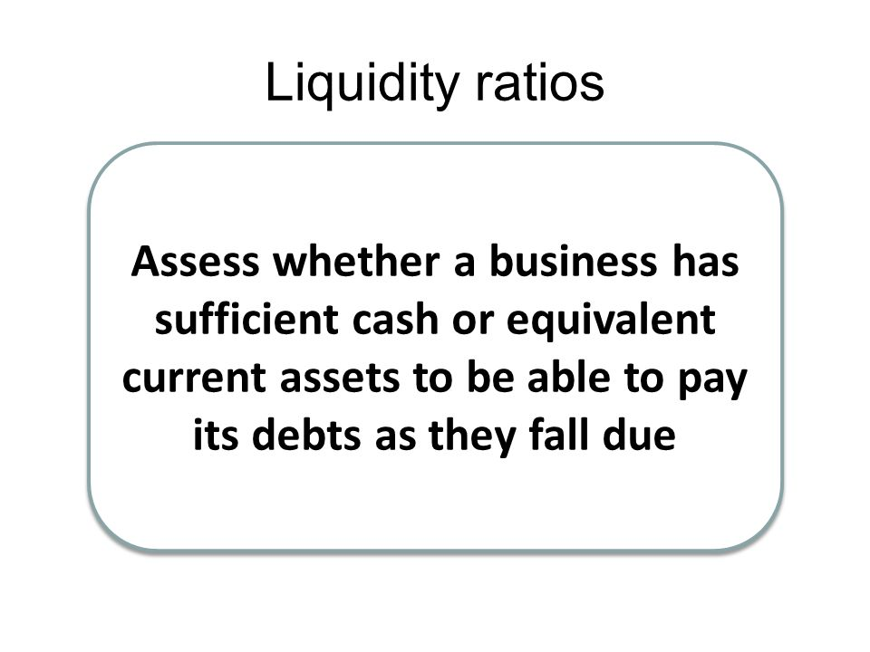 Liquidity ratios Assess whether a business has sufficient cash or equivalent current assets to be able to pay its debts as they fall due