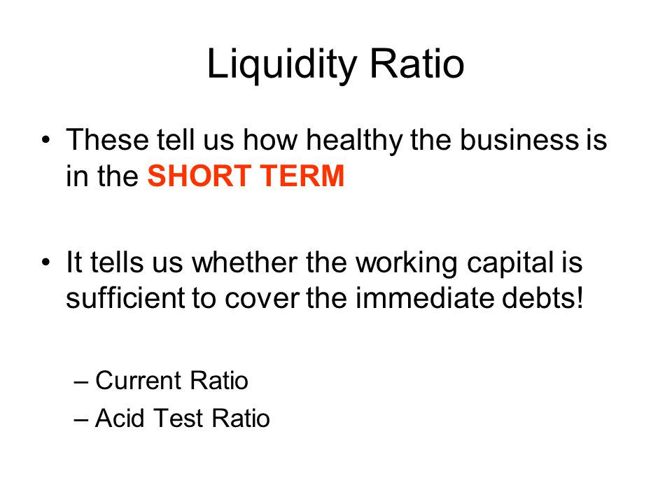 Liquidity Ratio These tell us how healthy the business is in the SHORT TERM It tells us whether the working capital is sufficient to cover the immedia