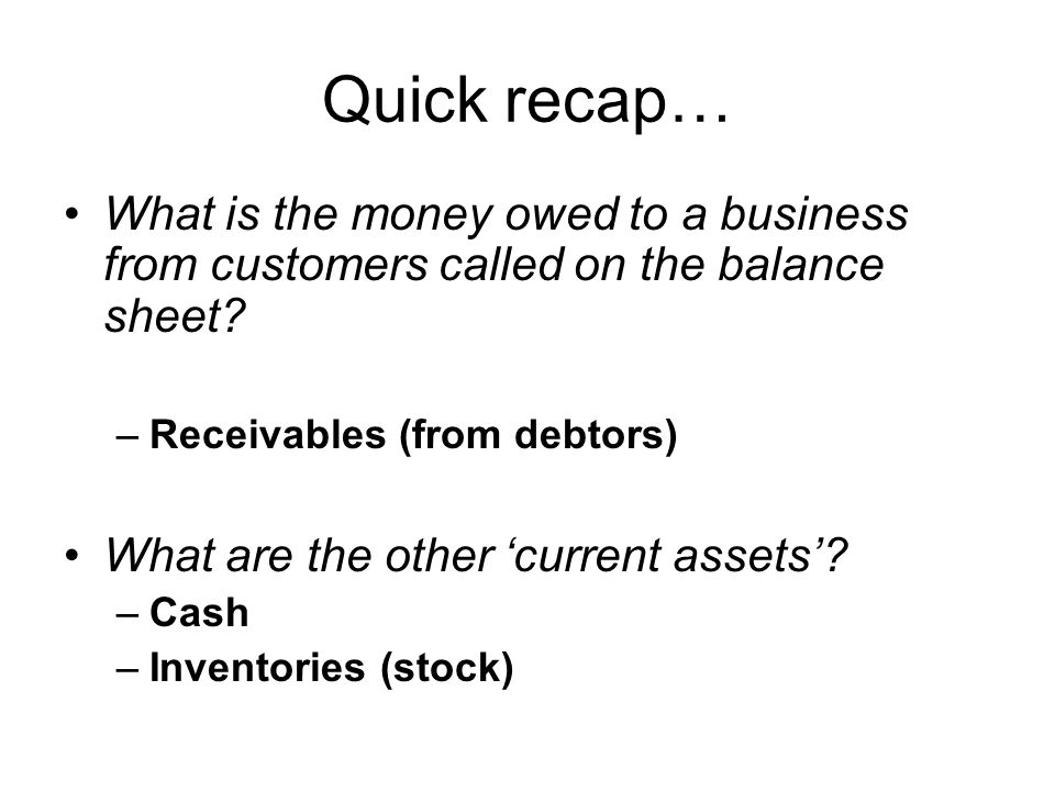 Quick recap… What is the money owed to a business from customers called on the balance sheet? –Receivables (from debtors) What are the other 'current
