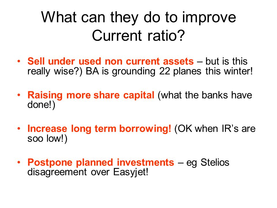What can they do to improve Current ratio? Sell under used non current assets – but is this really wise?) BA is grounding 22 planes this winter! Raisi