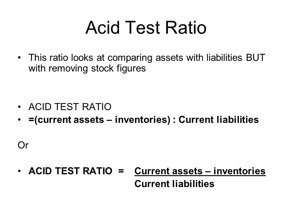 Acid Test Ratio This ratio looks at comparing assets with liabilities BUT with removing stock figures ACID TEST RATIO =(current assets – inventories)