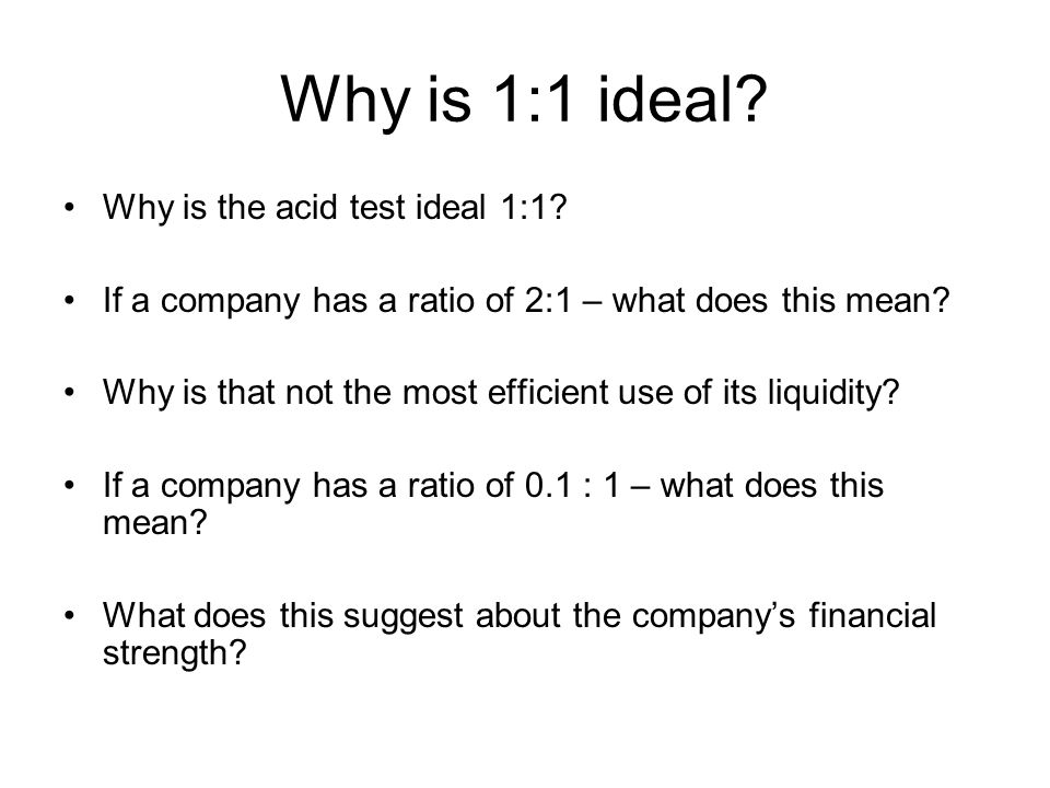 Why is 1:1 ideal? Why is the acid test ideal 1:1? If a company has a ratio of 2:1 – what does this mean? Why is that not the most efficient use of its
