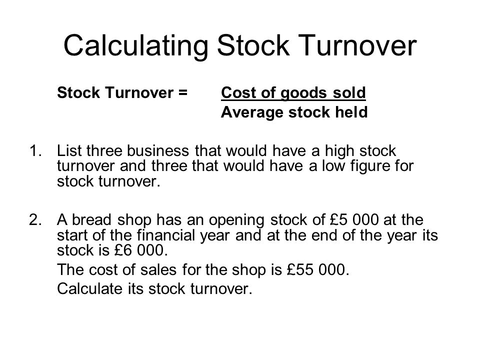 Calculating Stock Turnover Stock Turnover = Cost of goods sold Average stock held 1.List three business that would have a high stock turnover and thre