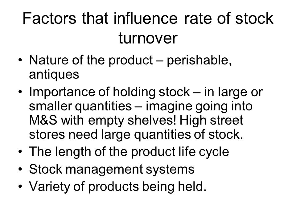 Factors that influence rate of stock turnover Nature of the product – perishable, antiques Importance of holding stock – in large or smaller quantitie