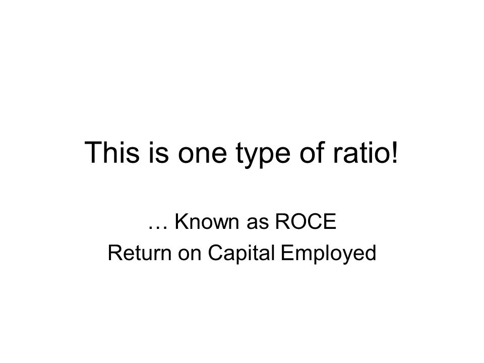 This is one type of ratio! … Known as ROCE Return on Capital Employed