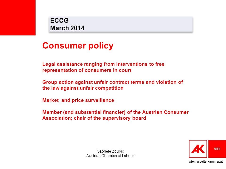 wien.arbeiterkammer.at ECCG March 2014 ECCG March 2014 Gabriele Zgubic Austrian Chamber of Labour Consumer policy Legal assistance ranging from interv