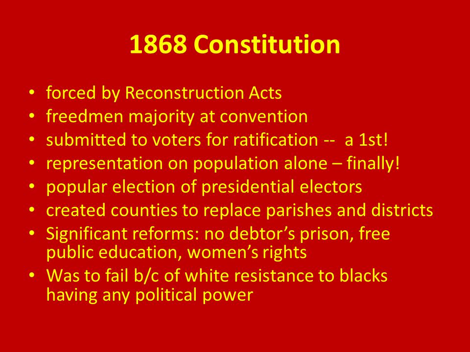 1868 Constitution forced by Reconstruction Acts freedmen majority at convention submitted to voters for ratification -- a 1st.