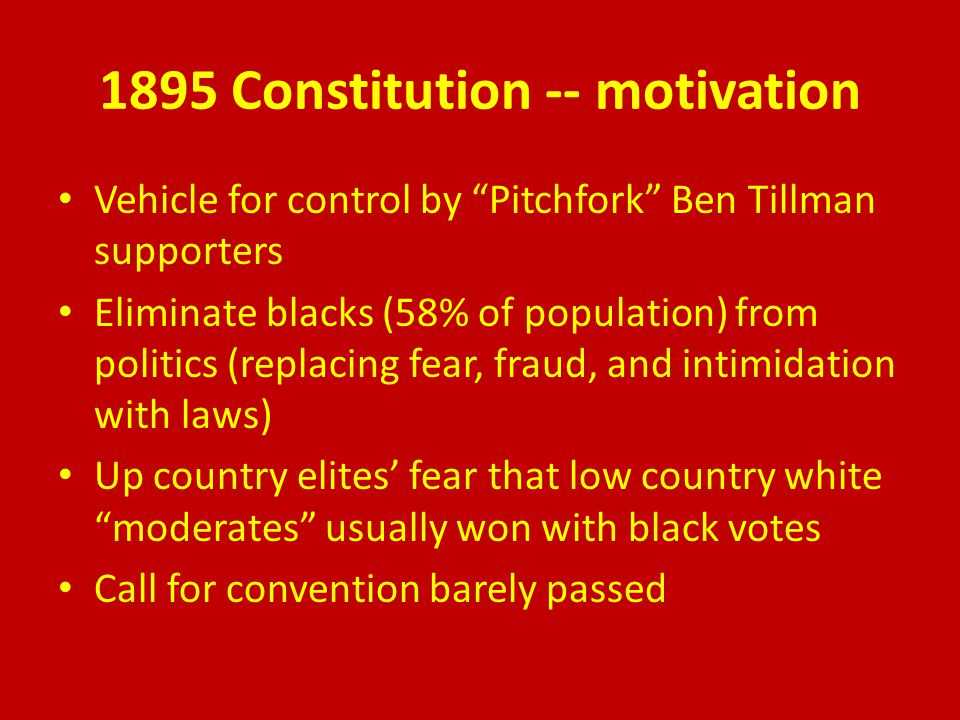 1895 Constitution -- motivation Vehicle for control by Pitchfork Ben Tillman supporters Eliminate blacks (58% of population) from politics (replacing fear, fraud, and intimidation with laws) Up country elites' fear that low country white moderates usually won with black votes Call for convention barely passed