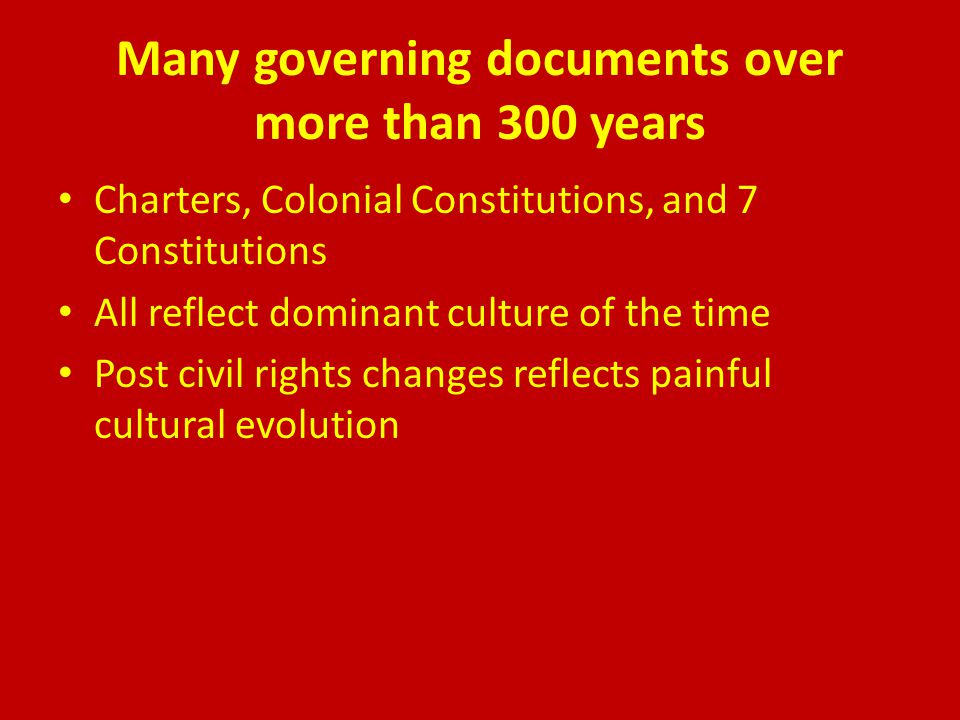 Many governing documents over more than 300 years Charters, Colonial Constitutions, and 7 Constitutions All reflect dominant culture of the time Post civil rights changes reflects painful cultural evolution