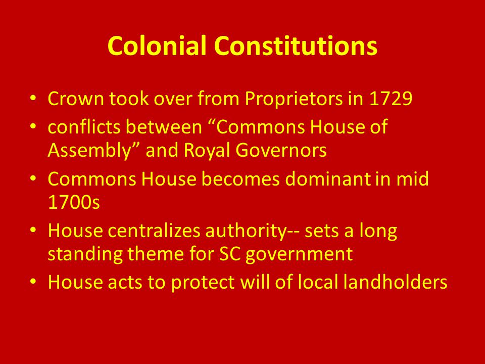 Colonial Constitutions Crown took over from Proprietors in 1729 conflicts between Commons House of Assembly and Royal Governors Commons House becomes dominant in mid 1700s House centralizes authority-- sets a long standing theme for SC government House acts to protect will of local landholders