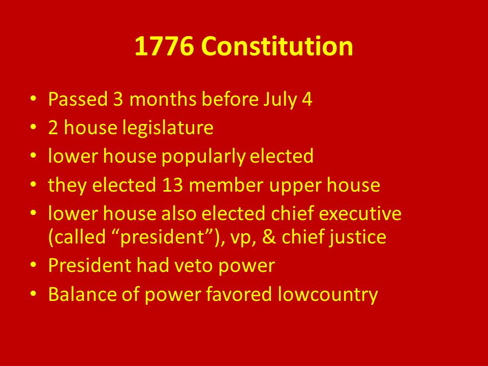 1776 Constitution Passed 3 months before July 4 2 house legislature lower house popularly elected they elected 13 member upper house lower house also elected chief executive (called president ), vp, & chief justice President had veto power Balance of power favored lowcountry
