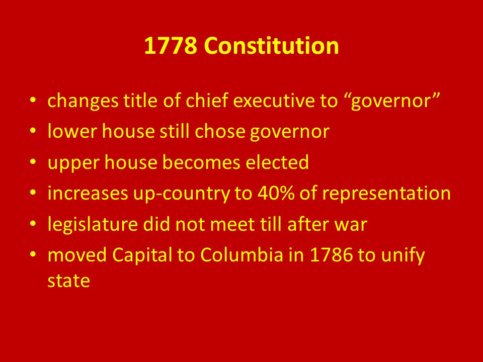 1778 Constitution changes title of chief executive to governor lower house still chose governor upper house becomes elected increases up-country to 40% of representation legislature did not meet till after war moved Capital to Columbia in 1786 to unify state