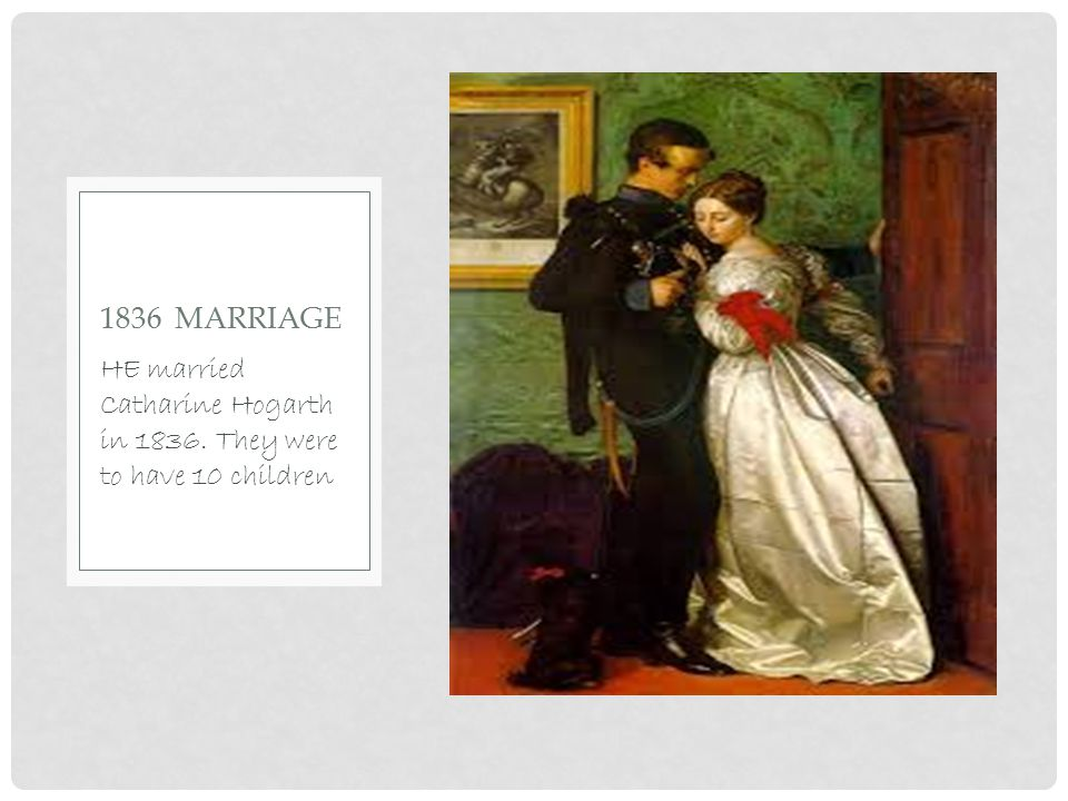 HE married Catharine Hogarth in 1836. They were to have 10 children 1836 MARRIAGE