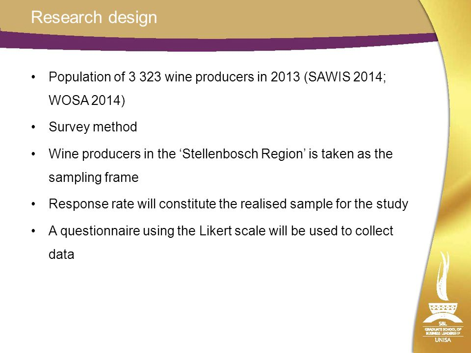 Research design Population of 3 323 wine producers in 2013 (SAWIS 2014; WOSA 2014) Survey method Wine producers in the 'Stellenbosch Region' is taken as the sampling frame Response rate will constitute the realised sample for the study A questionnaire using the Likert scale will be used to collect data