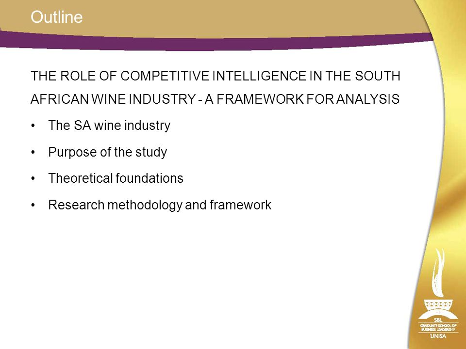 Outline THE ROLE OF COMPETITIVE INTELLIGENCE IN THE SOUTH AFRICAN WINE INDUSTRY - A FRAMEWORK FOR ANALYSIS The SA wine industry Purpose of the study T