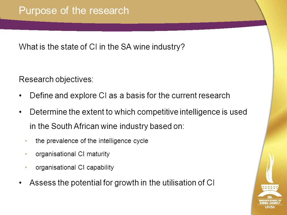 Purpose of the research What is the state of CI in the SA wine industry? Research objectives: Define and explore CI as a basis for the current researc
