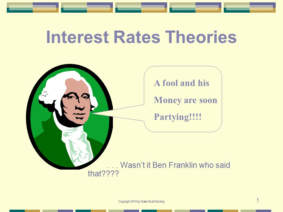 Copyright 2014 by Diane Scott Docking 1 Interest Rates Theories... Wasn't it Ben Franklin who said that???? A fool and his Money are soon Partying!!!!