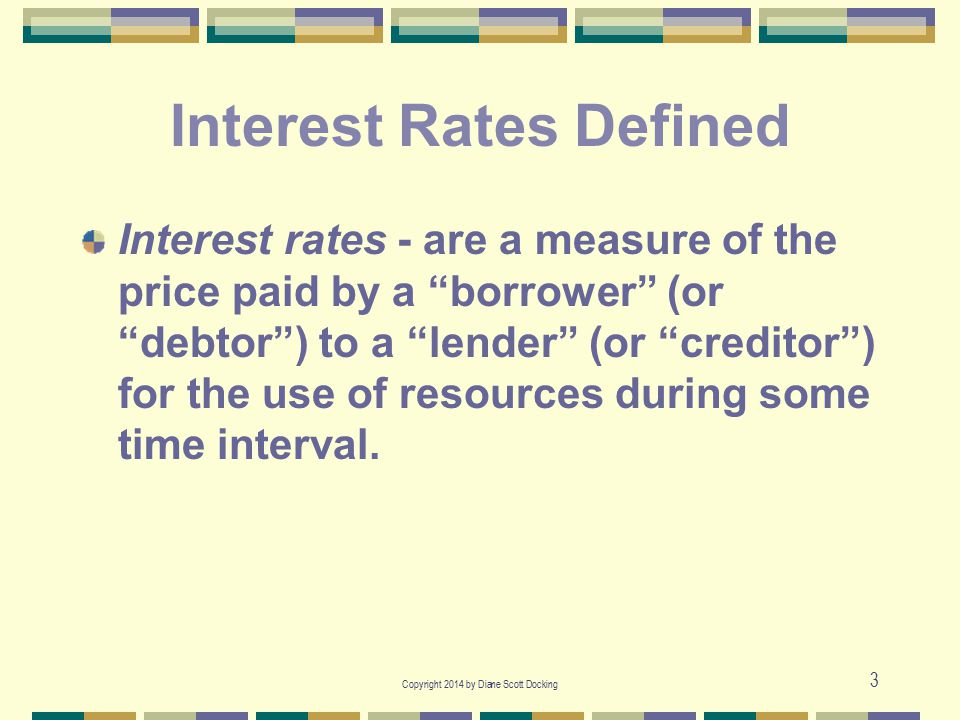 "Copyright 2014 by Diane Scott Docking 3 Interest Rates Defined Interest rates - are a measure of the price paid by a ""borrower"" (or ""debtor"") to a ""le"
