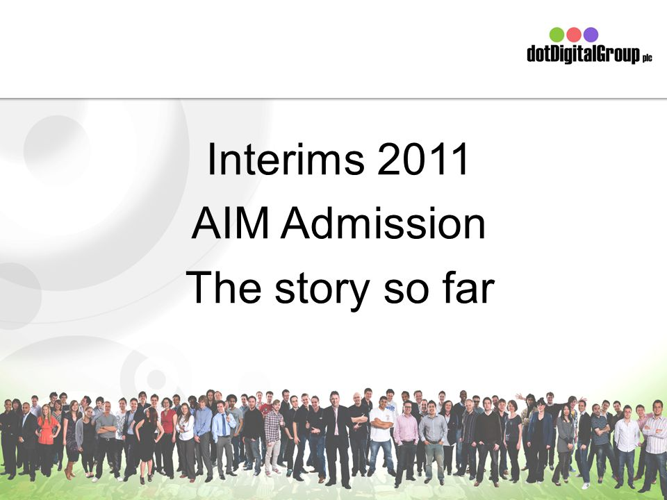Interims 2011 AIM Admission The story so far