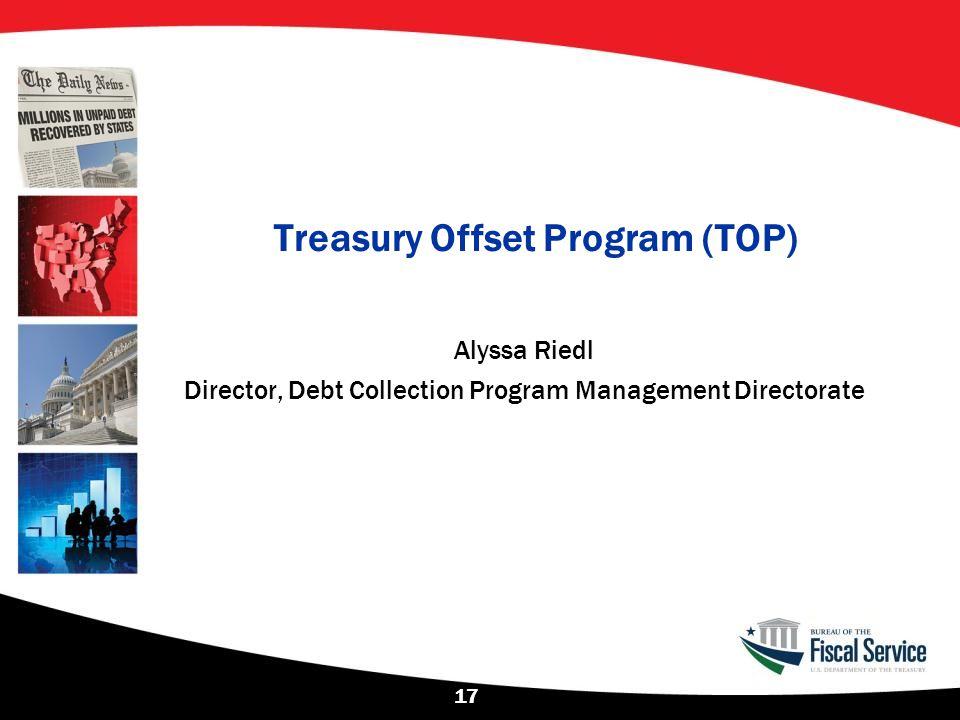 Treasury Offset Program (TOP) Alyssa Riedl Director, Debt Collection Program Management Directorate 17