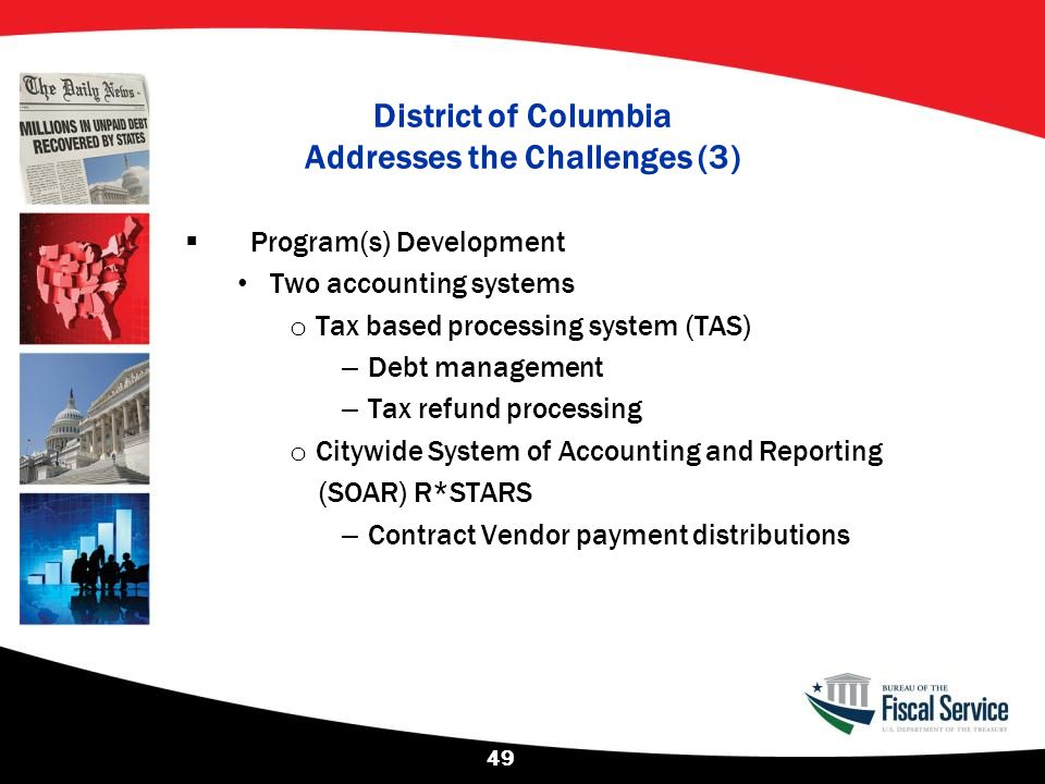 District of Columbia Addresses the Challenges (3)  Program(s) Development Two accounting systems o Tax based processing system (TAS) – Debt managemen