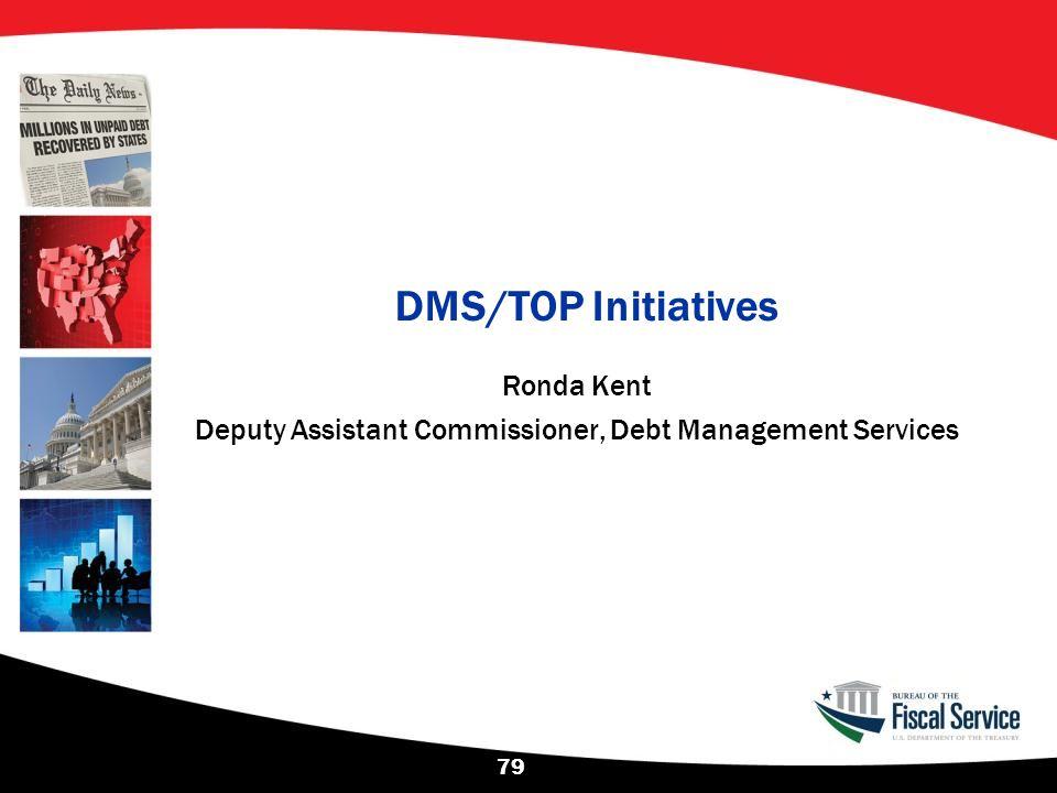 DMS/TOP Initiatives 79 Ronda Kent Deputy Assistant Commissioner, Debt Management Services