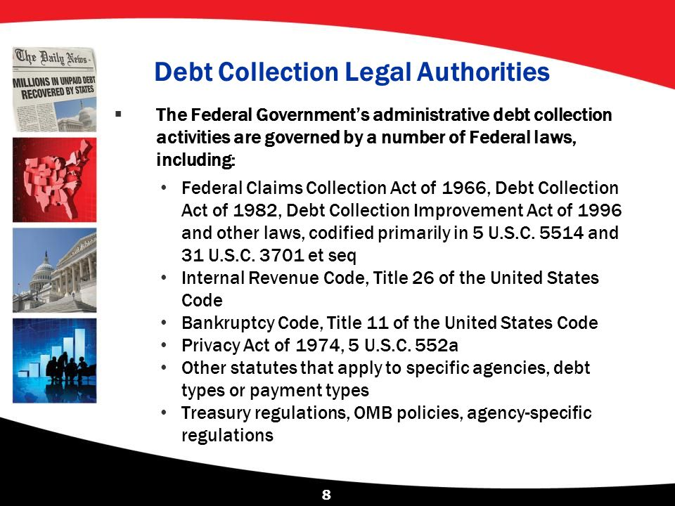 Debt Collection Legal Authorities  The Federal Government's administrative debt collection activities are governed by a number of Federal laws, inclu