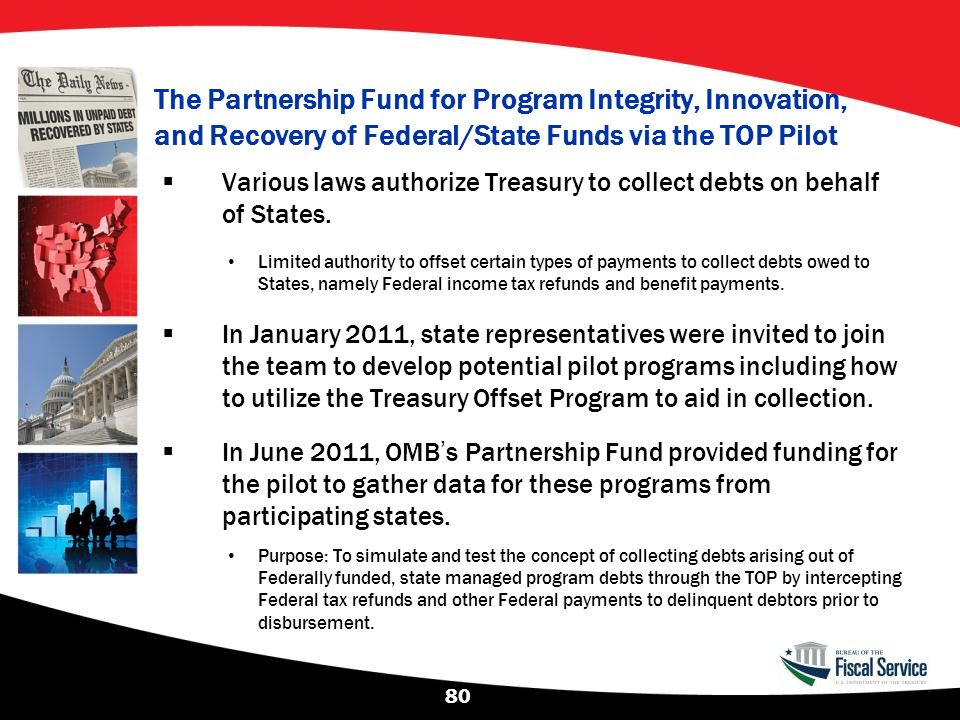 The Partnership Fund for Program Integrity, Innovation, and Recovery of Federal/State Funds via the TOP Pilot  Various laws authorize Treasury to col
