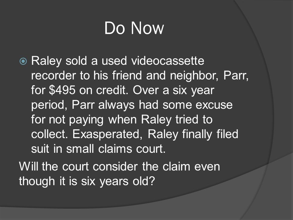 Do Now  Raley sold a used videocassette recorder to his friend and neighbor, Parr, for $495 on credit.
